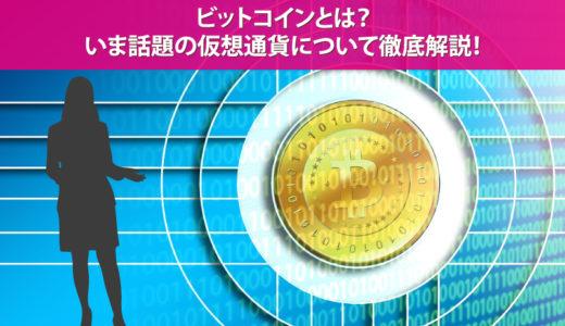 ビットコインとは?いま話題の仮想通貨について徹底解説!