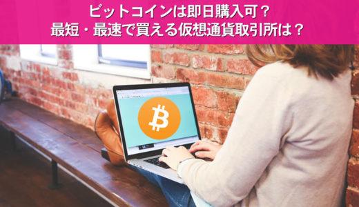 ビットコインは即日購入可?最短・最速で買える仮想通貨取引所は?