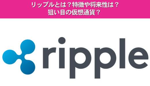 リップルとは?特徴や将来性は?狙い目の仮想通貨?