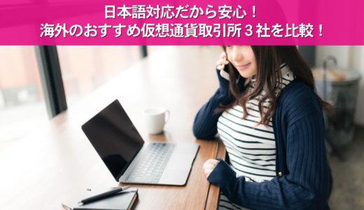 日本語対応だから安心!海外のおすすめ仮想通貨取引所3社を比較!